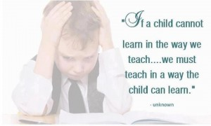 """If a child cannot learn in the way we teach ... we must teach in the way the child can learn."" - unknown"